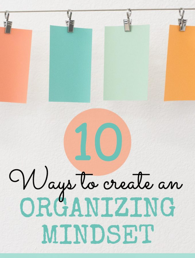 My Best Organizing Advice Ever – 10 Ways to Create An Organizing Mindset